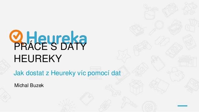 PRÁCE S DATY HEUREKY Jak dostat z Heureky víc pomocí dat Michal Buzek