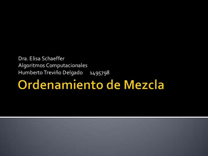 Ordenamiento de Mezcla<br />Dra. Elisa Schaeffer<br />Algoritmos Computacionales<br />Humberto Treviño Delgado      149579...