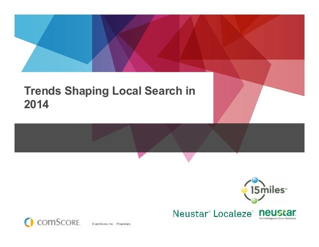 © comScore, Inc. Proprietary. Trends Shaping Local Search in 2014