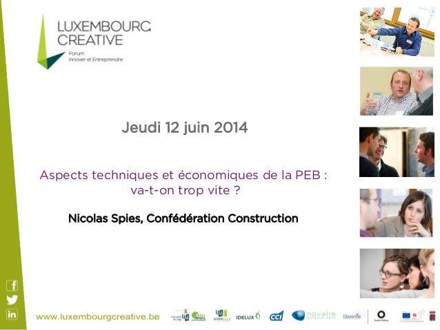 Jeudi 12 juin 2014 Aspects techniques et économiques de la PEB : va-t-on trop vite ? Nicolas Spies, Confédération Constru...