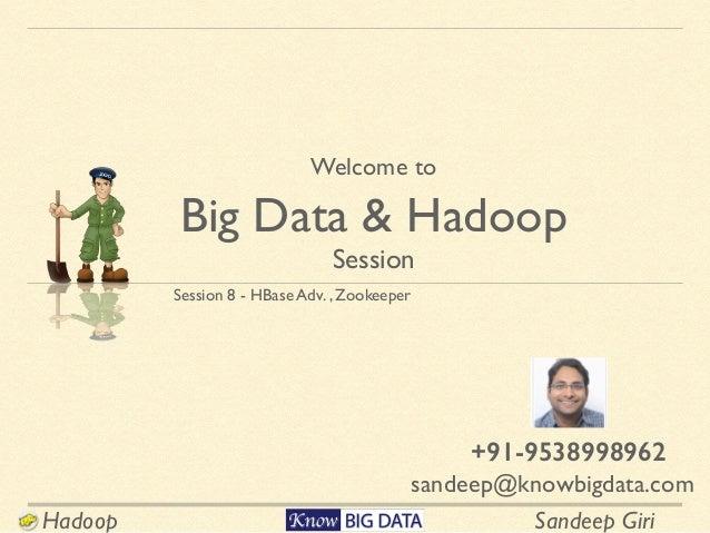 Sandeep GiriHadoop Session 8 - HBase Adv. , Zookeeper Welcome to  Big Data & Hadoop Session sandeep@knowbigdata.com +91-9...