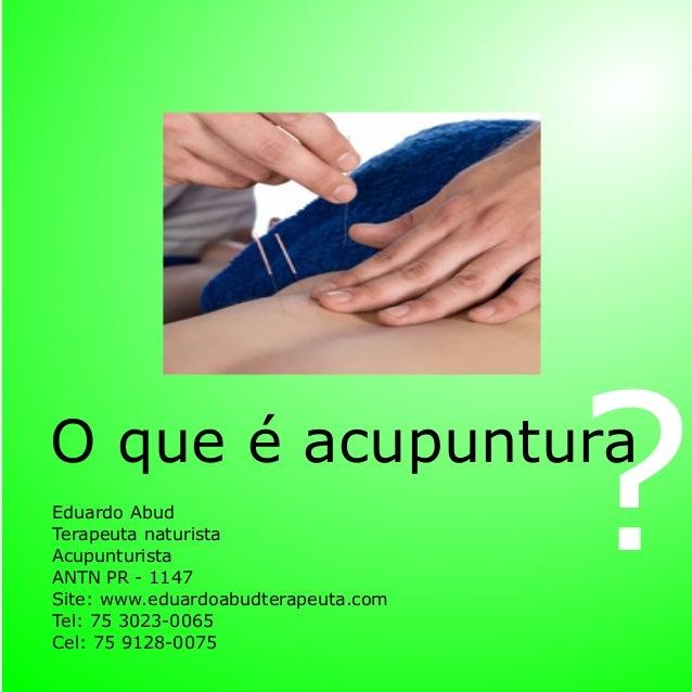 O que é acupuntura ?Eduardo Abud Terapeuta naturista Acupunturista ANTN PR - 1147 Site: www.eduardoabudterapeuta.com Tel: ...