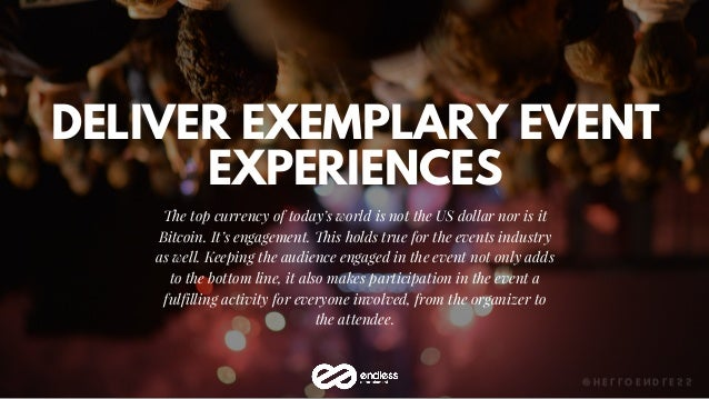 DELIVER EXEMPLARY EVENT EXPERIENCES The top currency of today's world is not the US dollar nor is it Bitcoin. It's engagem...