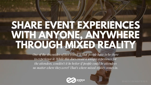 SHARE EVENT EXPERIENCES WITH ANYONE, ANYWHERE THROUGH MIXED REALITY One of the downsides of live events is that people hav...