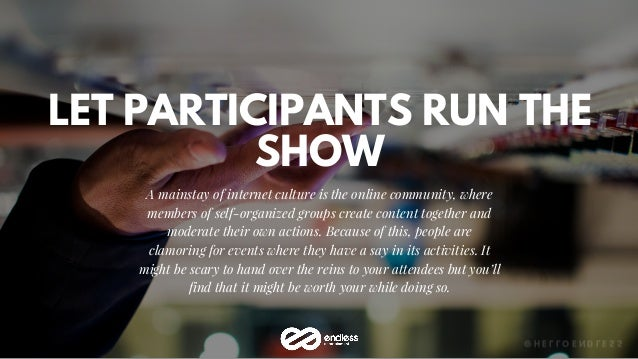 LET PARTICIPANTS RUN THE SHOW A mainstay of internet culture is the online community, where members of self-organized grou...