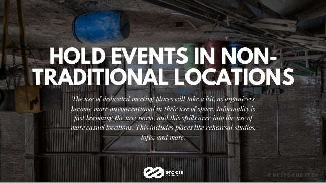HOLD EVENTS IN NON- TRADITIONAL LOCATIONS The use of dedicated meeting places will take a hit, as organizers become more u...
