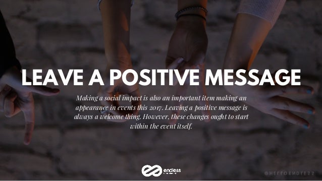 LEAVE A POSITIVE MESSAGE Making a social impact is also an important item making an appearance in events this 2017. Leavin...