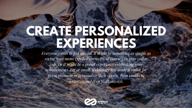 CREATE PERSONALIZED EXPERIENCES Everyone wants to feel special. It might be something as simple as seeing your name (spell...