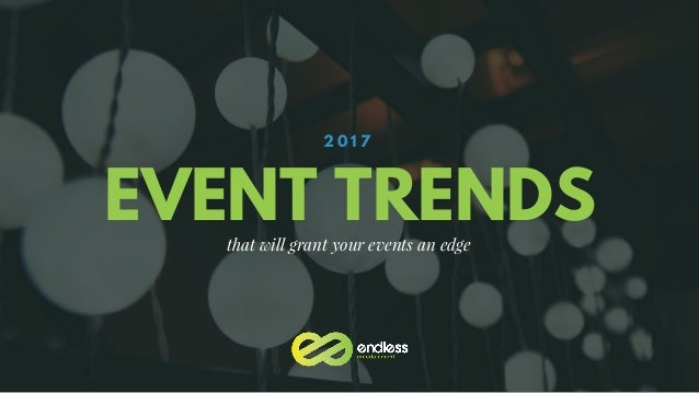 EVENT TRENDS 2 0 1 7 that will grant your events an edge