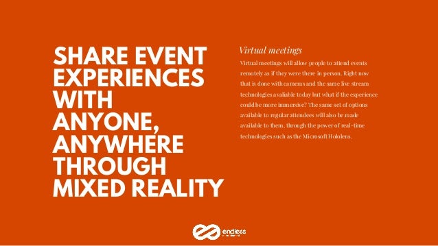 SHARE EVENT EXPERIENCES WITH ANYONE, ANYWHERE THROUGH MIXED REALITY Virtual meetings Virtual meetings will allow people to...