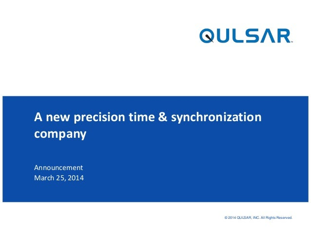 © 2014 QULSAR, INC. All Rights Reserved. Announcement March 25, 2014 A new precision time & synchronization company