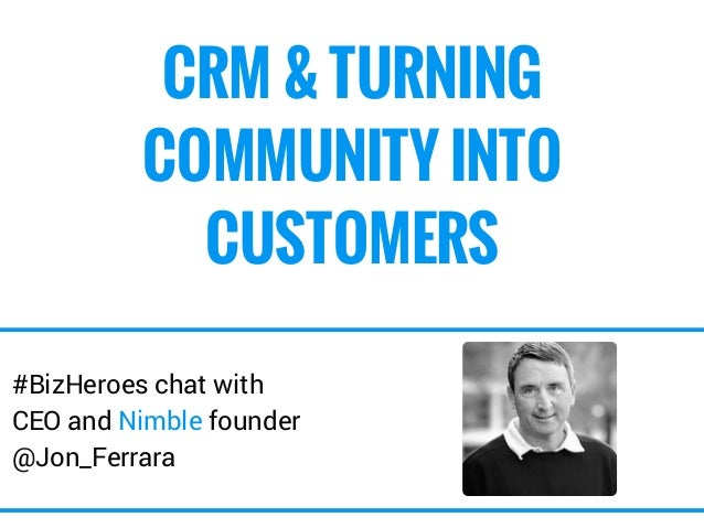 CRM & TURNING  COMMUNITY INTO  CUSTOMERS  #BizHeroes chat with  CEO and Nimble founder  @Jon_Ferrara