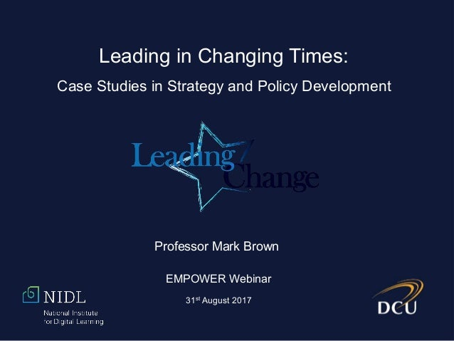 Professor Mark Brown EMPOWER Webinar 31st August 2017 Leading in Changing Times: Case Studies in Strategy and Policy Devel...