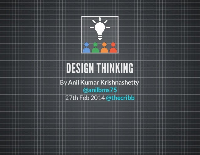 DESIGN THINKING ByAnil Kumar Krishnashetty 27th Feb 2014 @anilbms75 @thecribb