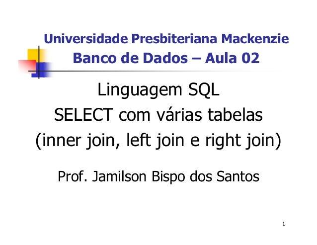 Universidade Presbiteriana Mackenzie  1  Banco de Dados – Aula 02  Linguagem SQL  SELECT com várias tabelas  (inner join, ...
