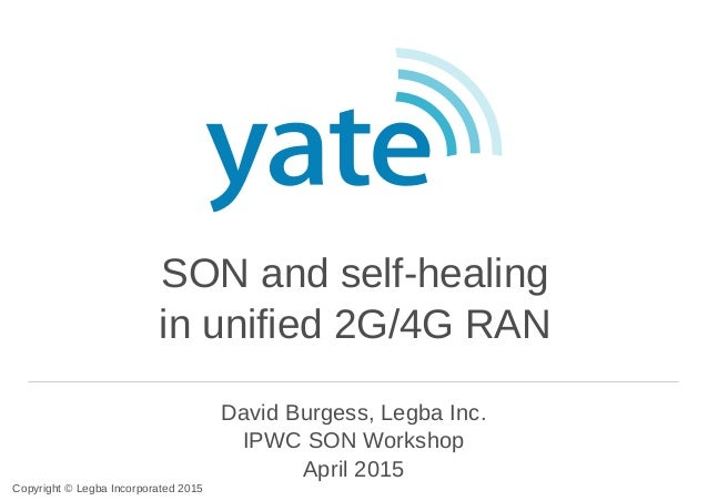 SON and self-healing in unified 2G/4G RAN David Burgess, Legba Inc. IPWC SON Workshop April 2015 Copyright © Legba Incorpo...