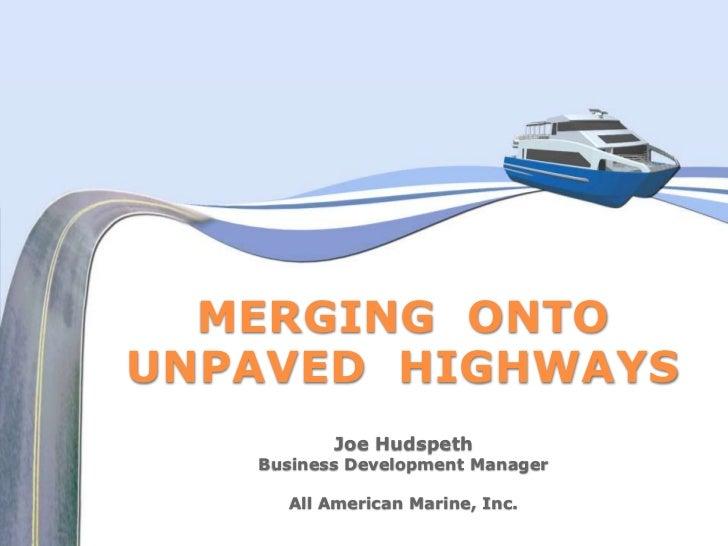 MERGING ONTOUNPAVED HIGHWAYS          Joe Hudspeth   Business Development Manager     All American Marine, Inc.