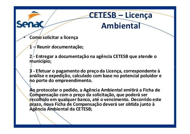 CETESB – Licença Ambiental • Como solicitar a licença 1 – Reunir documentação; 2 - Entregar a documentação na agência CETE...