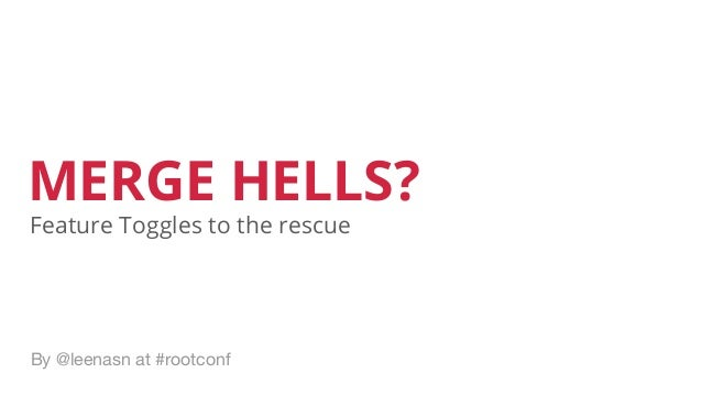 MERGE HELLS? By @leenasn at #rootconf Feature Toggles to the rescue