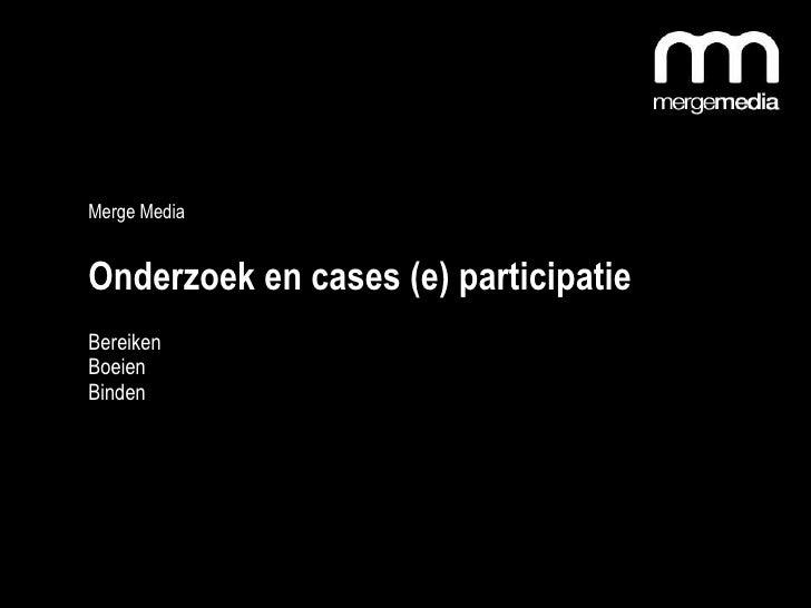 Merge Media  Onderzoek en cases (e) participatie  Bereiken Boeien Binden