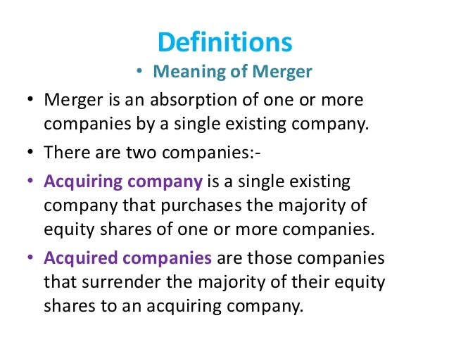 Definitions • Meaning of Merger • Merger is an absorption of one or more companies by a single existing company. • There a...