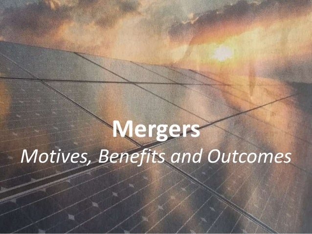 Mergers Motives, Benefits and Outcomes