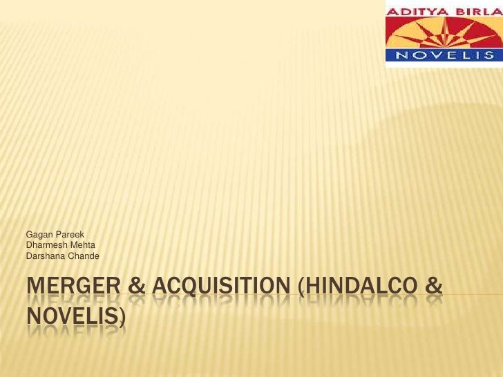 Merger & Acquisition (Hindalco & novelis)<br />Gagan Pareek<br />Dharmesh Mehta<br />Darshana Chande<br />