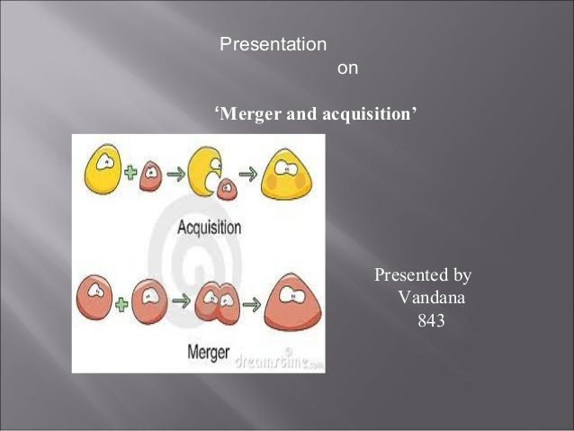 Presentation               on'Merger and acquisition'                    Presented by                       Vandana       ...
