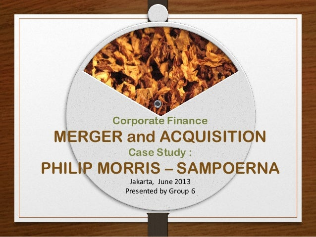 Corporate FinanceMERGER and ACQUISITIONCase Study :PHILIP MORRIS – SAMPOERNAJakarta, June 2013Presented by Group 6