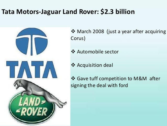 merger and acquisition of tat motors and jaguar land rover The tata acquisition of jaguar land rover is a superb example to include in research notes on takeovers and mergers at the time (early 2008), tata's investment in jlr seemed to be poorly timed and there were many critics who questioned the strategic logic of the move as well as its timing .