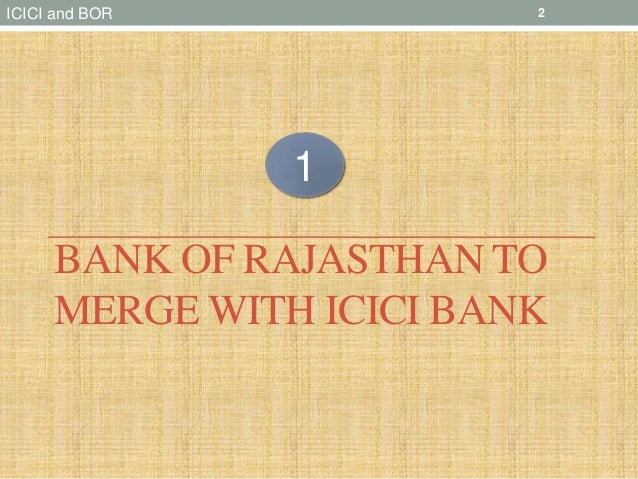 merger and acquisition icici bank of rajasthan Icici bank & bank of rajasthan(19th may,2010): advantages from this merger: : advantages from this merger: this amalgamation would substantially enhance icici bank's branch network (23 % increase apprx.