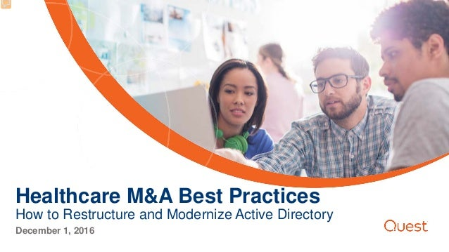 Healthcare M&A Best Practices How to Restructure and Modernize Active Directory December 1, 2016