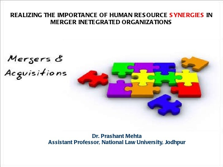 REALIZING THE IMPORTANCE OF HUMAN RESOURCE  SYNERGIES  IN MERGER INETEGRATED ORGANIZATIONS Dr. Prashant Mehta Assistant Pr...