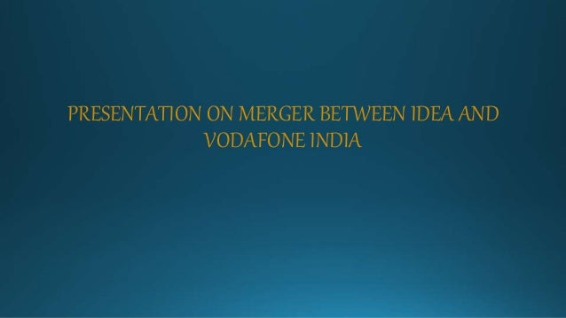 PRESENTATION ON MERGER BETWEEN IDEA AND VODAFONE INDIA