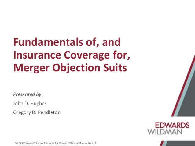 © 2013 Edwards Wildman Palmer LLP & Edwards Wildman Palmer UK LLP Fundamentals of, and Insurance Coverage for, Merger Obje...
