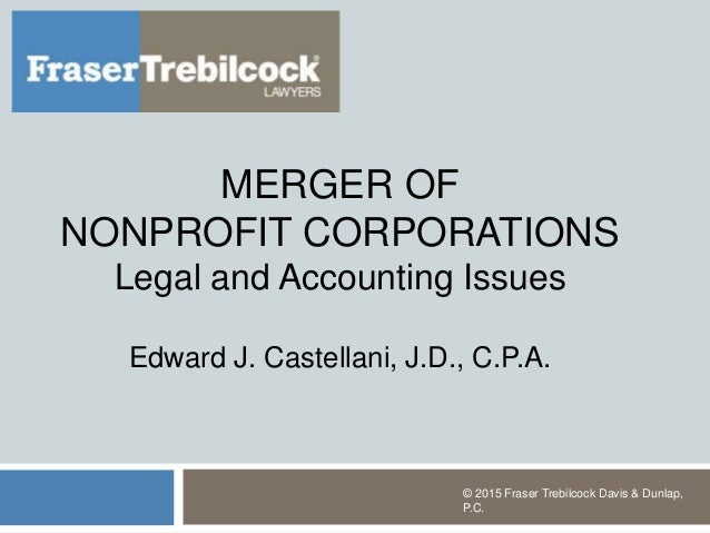 MERGER OF NONPROFIT CORPORATIONS Legal and Accounting Issues Edward J. Castellani, J.D., C.P.A. © 2015 Fraser Trebilcock D...