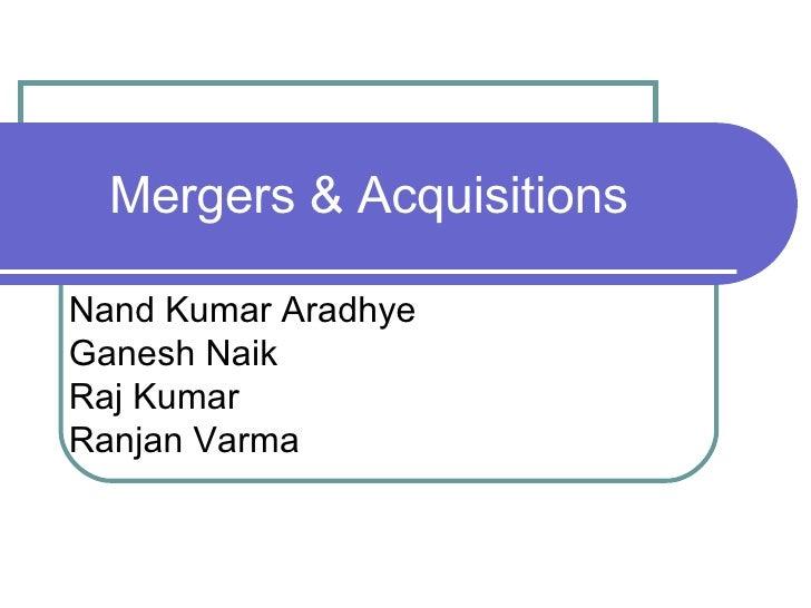 Mergers & Acquisitions Nand Kumar Aradhye Ganesh Naik Raj Kumar Ranjan Varma