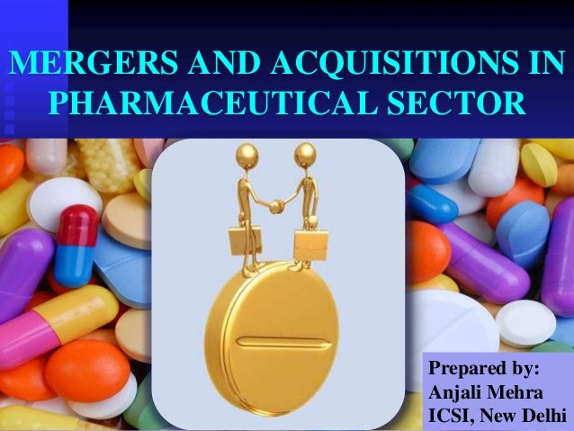 MERGERS AND ACQUISITIONS IN PHARMACEUTICAL SECTOR Prepared by: Anjali Mehra ICSI, New Delhi