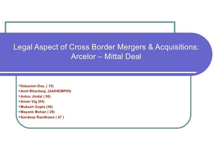 Legal Aspect of Cross Border Mergers & Acquisitions: Arcelor – Mittal Deal <ul><li>Debasish Das, ( 15) </li></ul><ul><li>A...