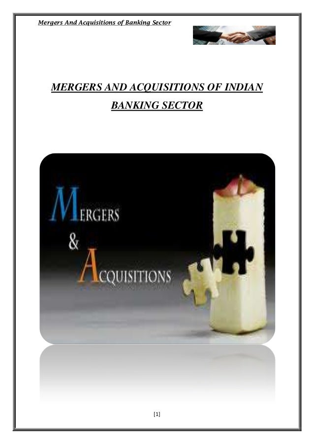 Mergers And Acquisitions of Banking Sector  MERGERS AND ACQUISITIONS OF INDIAN BANKING SECTOR  [1]