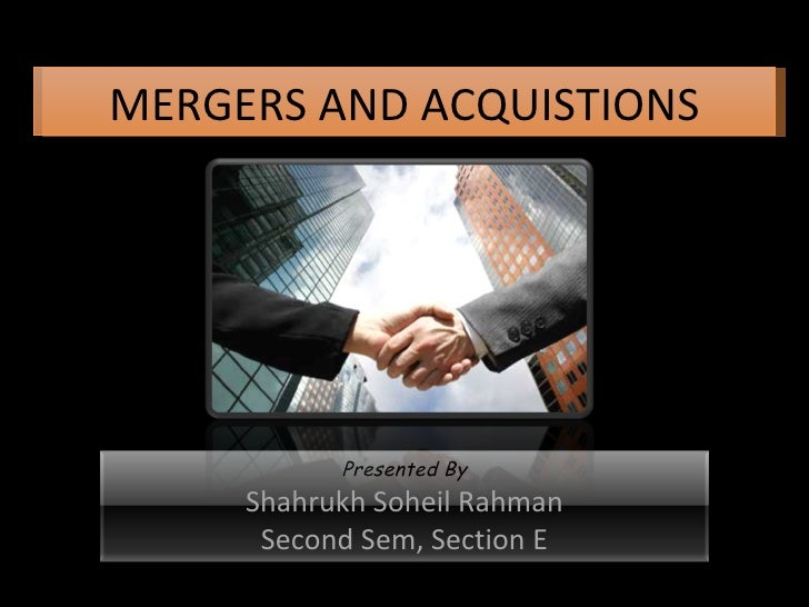 MERGERS AND ACQUISTIONS Presented By Shahrukh Soheil Rahman Second Sem, Section E