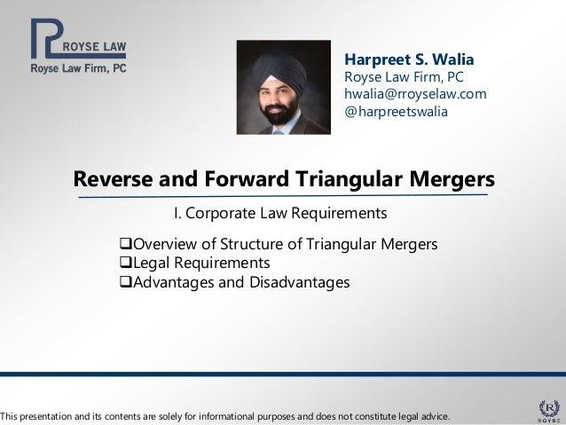 Reverse and Forward Triangular Mergers Harpreet S. Walia Royse Law Firm, PC hwalia@rroyselaw.com @harpreetswalia I. Corpor...