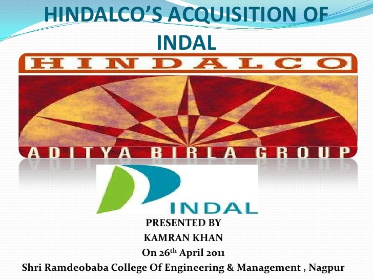 HINDALCO'S ACQUISITION OF INDAL<br />PRESENTED BY<br />KAMRAN KHAN<br />On 26th April 2011<br />Shri Ramdeobaba College Of...