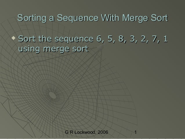 G R Lockwood, 2006 1 Sorting a Sequence With Merge SortSorting a Sequence With Merge Sort  Sort the sequence 6, 5, 8, 3, ...