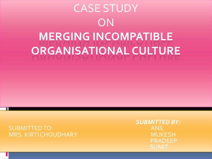 CASE STUDY ON MERGING INCOMPATIBLE ORGANISATIONAL CULTURE<br />SUBMITTED BY:<br />SUBMITTED TO:                           ...