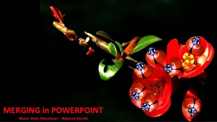 www.slideshare.net/doinapp              presentsMERGING in POWERPOINT   Music: Nana Mouskouri – Nabucco (Verdi)