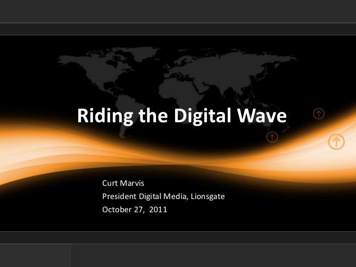 Riding the Digital Wave <ul><li>Curt Marvis </li></ul><ul><li>President Digital Media, Lionsgate </li></ul><ul><li>October...