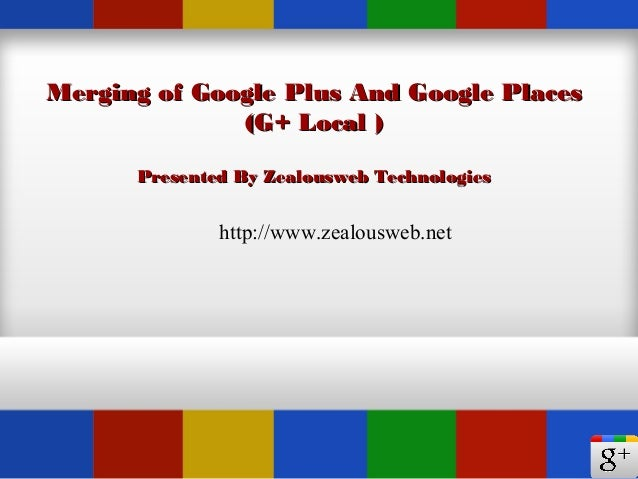 Merging of Google Plus And Google PlacesMerging of Google Plus And Google Places(G+ Local )(G+ Local )Presented By Zealous...