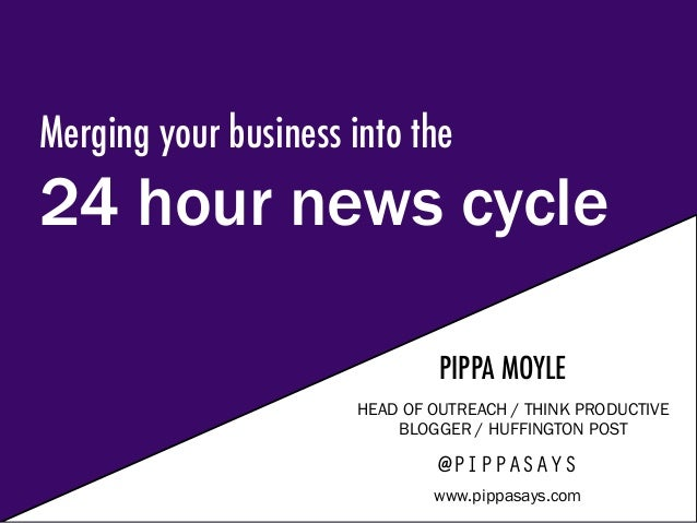Merging your business into the 24 hour news cycle PIPPA MOYLE HEAD OF OUTREACH / THINK PRODUCTIVE BLOGGER / HUFFINGTON POS...