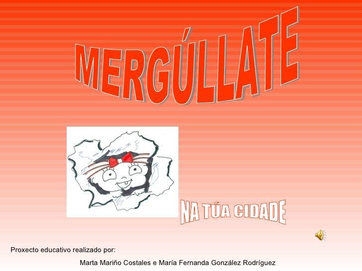 MERGÚLLATE Proxecto educativo realizado por:  Marta Mariño Costales e María Fernanda González Rodríguez NA TÚA CIDADE